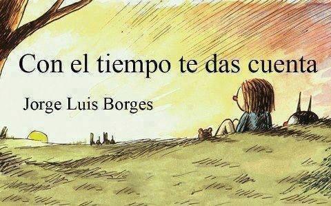 Con el Tiempo te das Cuenta… / Jorge Luis Borges.